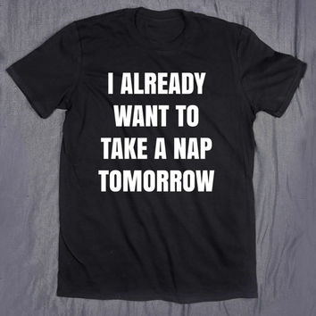 Funny Sleep Shirt I Already Want To Take A Nap Tomorrow Slogan Tee Tumblr Top Tired Bed T-shirt