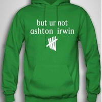 Bull-shirt.com But ur Not Ashton Irwin 5SOS hoodie Design Print for hoodie Bull-shirt.com