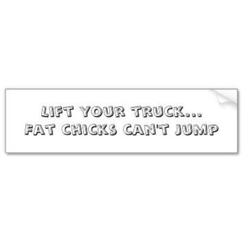 Lift your truck...Fat chicks can't jump Bumper Sticker from Zazzle.com