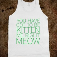 you've got to be kitten me right meow
