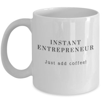 Cute Coffee Mug: Instant Entrepreneur Just Add Coffee - Entrepreneur Mug - Christmas Gift - Birthday Gift - Perfect Gift for Sibling, Parent, Relative, Best Friend, Coworker, Roommate
