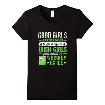 Good Girls Are Made Of Sugar And Spices Irish Girls Are Made Of Whiskey On Ice T-Shirts - Ladies Crew Neck Novelty Tee
