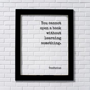 Confucius - You cannot open a book without learning something - Floating Quote - Reading Teacher Education Learning Bookworm Book Lover Library Sign