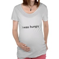 i was hungry maternity shirt