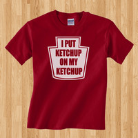 Trendy Pop Culture I put ketchup on my ketchup mcdonalds in and out burger king red robin Tee T-Shirt Ladies Youth Adult Unisex