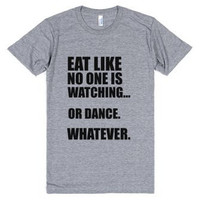 Eat Like No One is Watching...Or Dance Whatever Tee Shirt