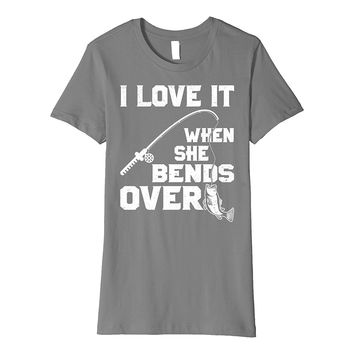 I Love it When She Bends Over Funny Fishing Sports Tshirt