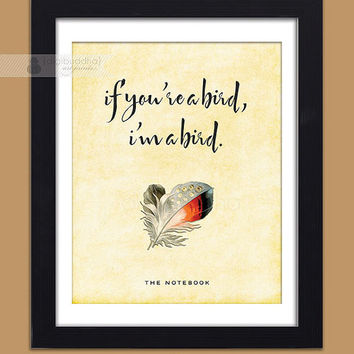 If You're A Bird I'm A Bird Notebook Quote Poster Shabby Chic Art Print Rustic Feather The Notebook Movie Typography 8x10 Wall Decor