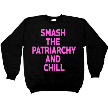 Smash The Patriarchy And Chill -- Women's Sweatshirt
