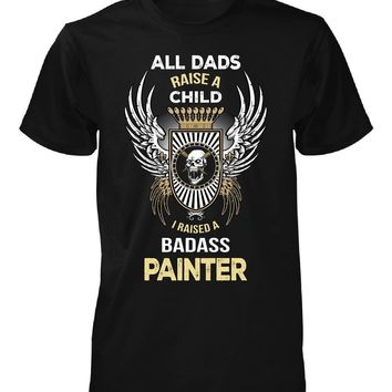 I Raised A Badass Painter. Father's Day Gift - Unisex Tshirt