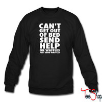 Can't Get Out Of Bed Send Help Or Waffles crewneck sweatshirt