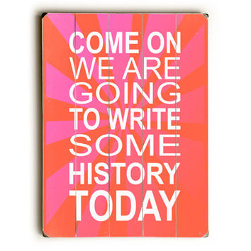 Write Some History Today by Artist Patruskchka Hetterschij Wood Sign