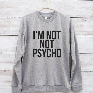 I'm not not psycho shirt slogan funny tees cool shirt graphic tshirt cute shirt jumper sweater long sleeve sweatshirt women tshirt men shirt
