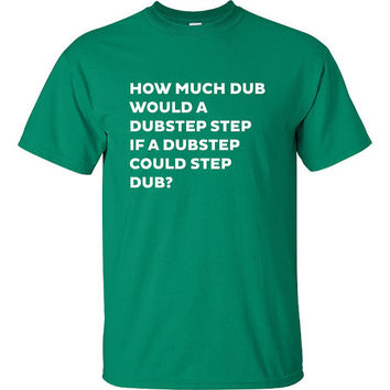 how much dub would a dubstep step if could Printed T-Shirt Tee dj music T Shirt Mens Ladies Womens Youth Kids Funny gift jungle house ML-031