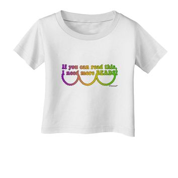 If You Can Read This I Need More Beads - Mardi Gras Infant T-Shirt by TooLoud