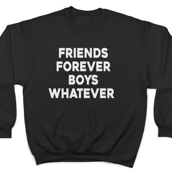 friends forever boys whatever sweatshirt crewneck jumper sweater funny gift best friend BFF cute present saying girls quotes