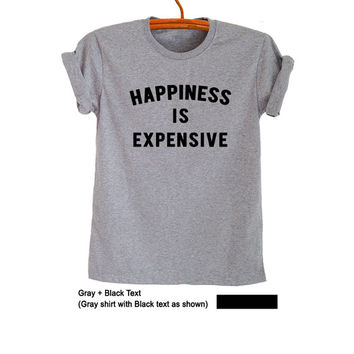 Happiness is expensive Funny Shirts for Women Men Unisex TShirt Tumblr Grunge Cool College Tees Sarcastic Gift Teen Shirts