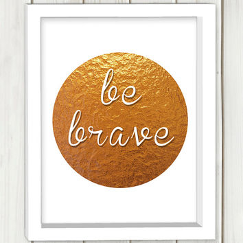 Be brave printable art,typography print, wall art, home decor,inspirational quote