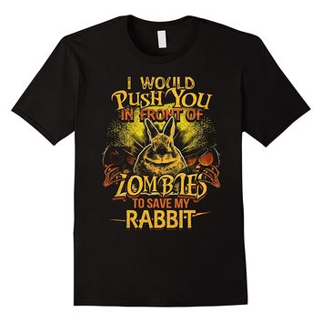 I Would Push You In Front Of Zombies To Save My Rabbit Shirt