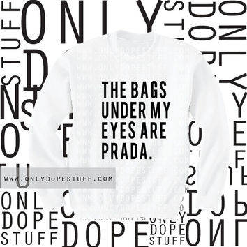 The Bags Under My Eyes Are Prada Sweatshirt The Bags Under My Eyes Are Designer