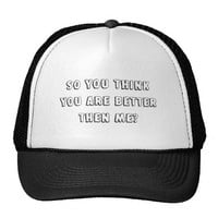 So you think you are better then me? trucker hat