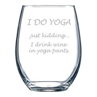 I DO YOGA - Just Kidding... I Drink Wine in Yoga Pants Wine Glass