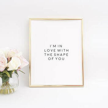 Song Quote,Love Quote,I'min love with the shape of you,Gift For Girlfriend,Women Gift,Gift For Her,Anniversary Print,Engagement Quote