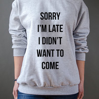 Sorry I'm Late I Didn't Want To Come  sweatshirt, teen sweatshirt, teen jumper, slogan jumper,