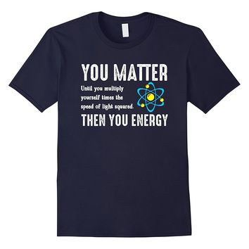 You Matter You Energy T-Shirt Physics Funny Science Math Tee