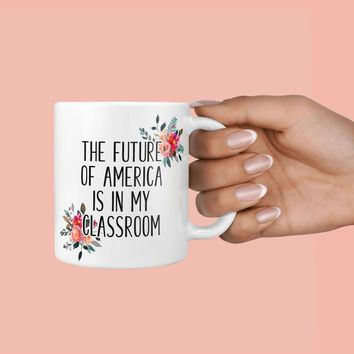 Teacher Gifts, The Future of America Is In My Classroom Mug, Teacher's Appreciation Mug, Gifts for Teachers, Back to School, Teacher Mug