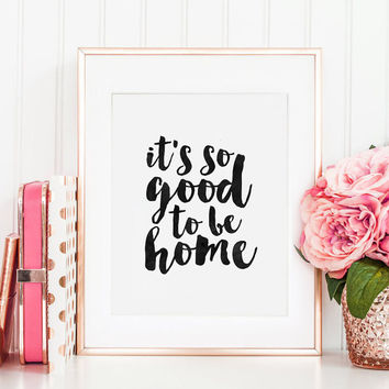 PRINTABLE Art, It's So Good To Be Home, Home Sweet Home,HOME DECOR, Home Sign,Home Office Desk,Dorm Room Decor,Quote Prints,Typography Print