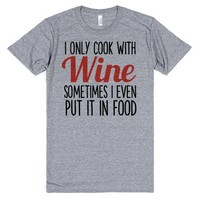 I ONLY COOK WITH WINE SOMETIMES I PUT IT IN FOOD | T-Shirt | SKREENED