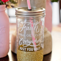Faith will get you everywhere just you wait //Personalized Mason jar tumbler//Glitter Dipped//Personalized Tumbler//Glitter Dipped Tumbler