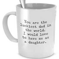 Funny Mug for Dad - You Are the Luckiest Dad in the World - Sarcastic Coffee Mug Gift for Dad From Daughter