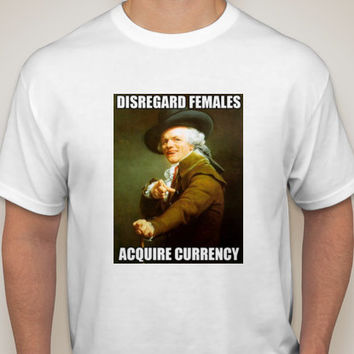 Disreguard Females, Acquire Currency T-Shirt, Long Sleeve, Sweatshirt or Hoodie -Gray or White
