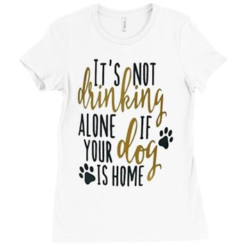 IT'S NOT DRINKING ALONE IF YOUR DOG IS HOME Ladies Fitted T-Shirt