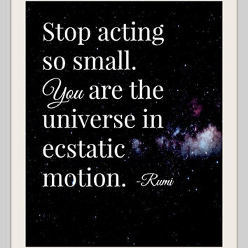 Stop acting so small. You are the universe in ecstatic motion. Inspirational Quote, Rumi Quote, Typographic Poster, Art Print