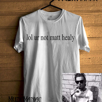 New lol ur not matt healy Shirt White T-shirt Unisex Size - NK13