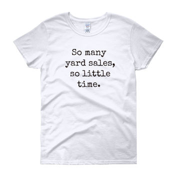 So many yard sales, so little time, funny tshirts for women