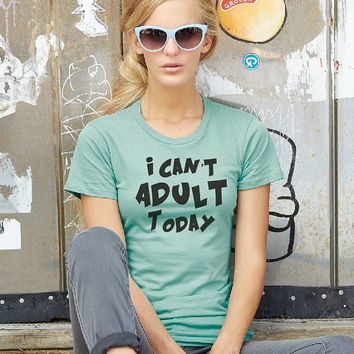 Ladies I can't Adult today T-shirt