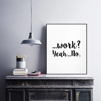Work? Yeah... No, Printable Poster, Printable Art, Modern art decor, Typography print, Motivational Poster, Digital download, Minimal Art