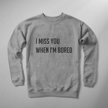 I miss you when I'm bored funny sweatshirt women crew neck graphic sweatshirts funny gift for her teen girls gifts womens jumper sweatshirts