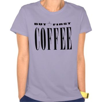 But First Coffee T Shirts
