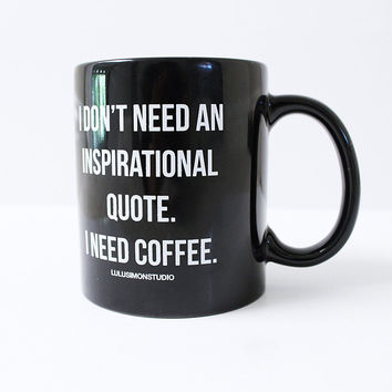 I DON'T NEED AN INSPIRATIONAL QUOTE COFFEE MUG