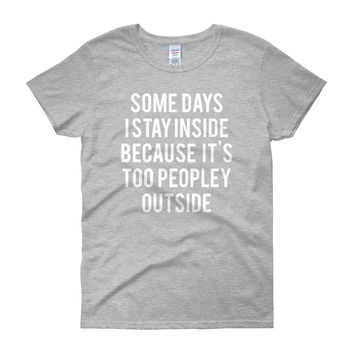 Some days I stay inside because it's too peopley outside - FREE SHIPPING