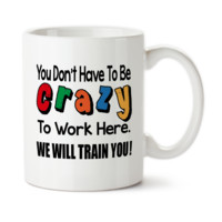 You Don't Have To Be Crazy To Work Here We Will Train You 002, Funny Work Mug, Funny Office Mug, Coffee Mug, Coffee Cup, Typography, 15 oz