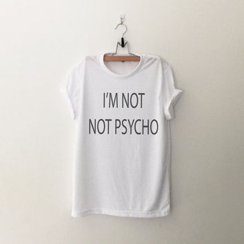 Not not psycho T-Shirt womens girls teens unisex grunge tumblr instagram blogger punk dope swag hype hipster gifts merch