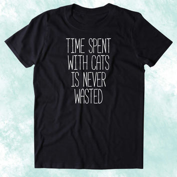 Time Spent With Cats Is Never Wasted Shirt Funny Cat Animal Lover Kitten Owner Clothing Tumblr T-shirt