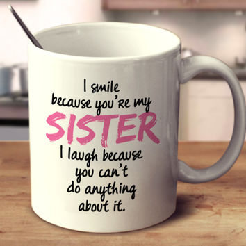 I Smile Because You're My Sister I Laugh Because You Can't Do Anything About It