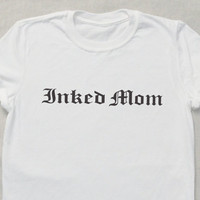 Inked Mom T-shirt  Tumblr Hipster Funny Cool Slogan Shirt Sexy Mom Mam Mum Tattooed tattoos